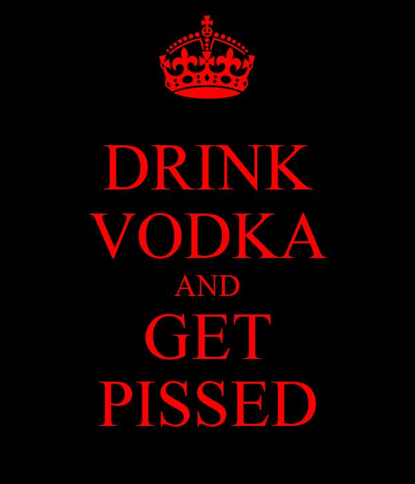 DRINK VODKA AND GET PISSED