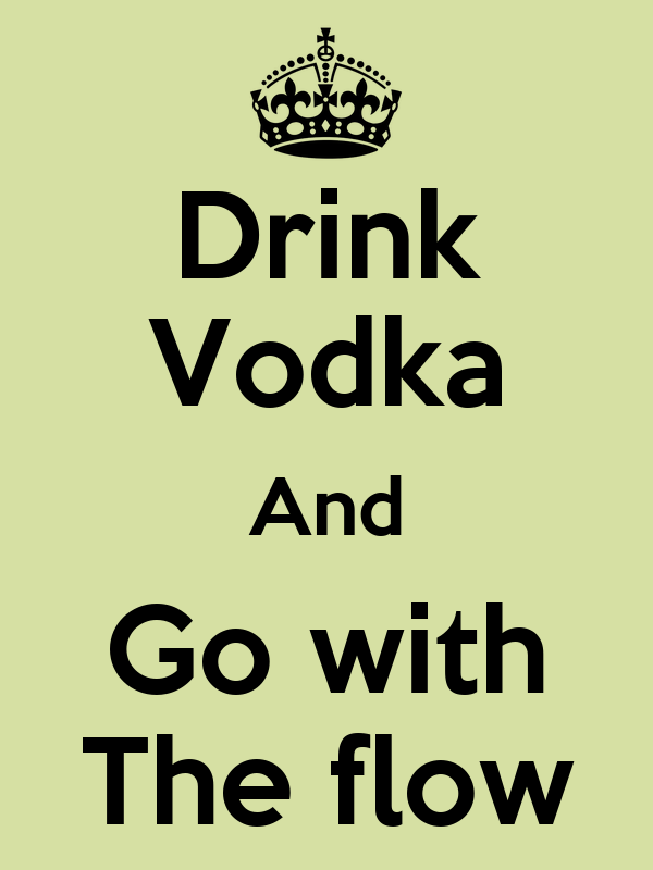 Drink Vodka And Go with The flow