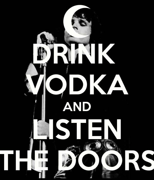 DRINK  VODKA AND LISTEN THE DOORS