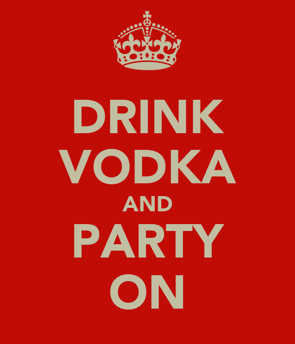 DRINK VODKA AND PARTY ON