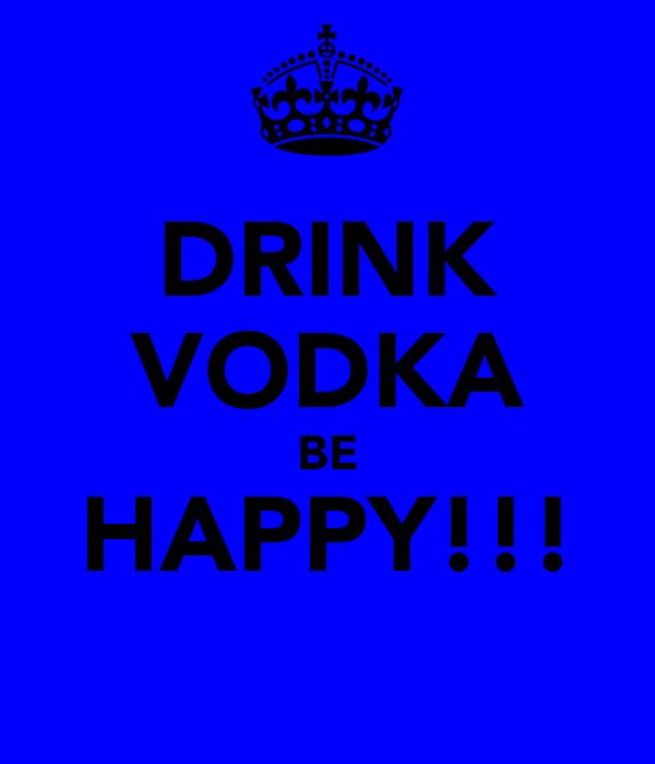 DRINK VODKA BE HAPPY!!!