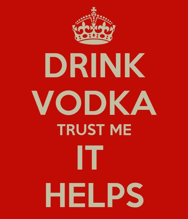 DRINK VODKA TRUST ME IT  HELPS