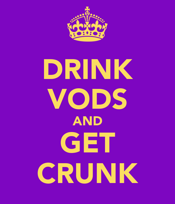 DRINK VODS AND GET CRUNK
