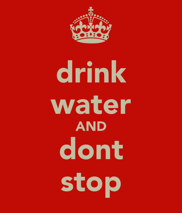 drink water AND dont stop