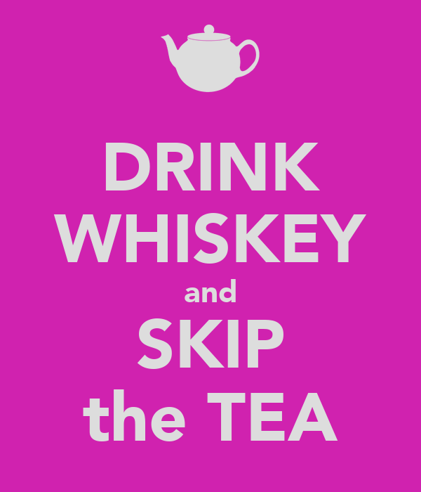 DRINK WHISKEY and SKIP the TEA