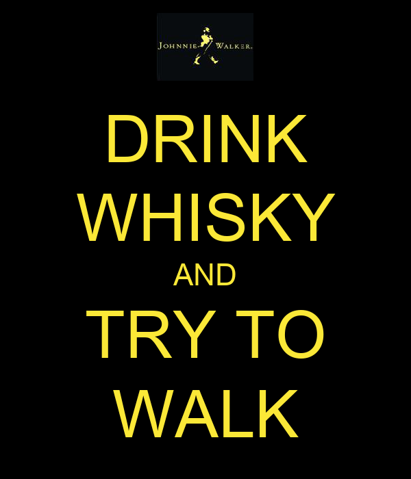 DRINK WHISKY AND TRY TO WALK