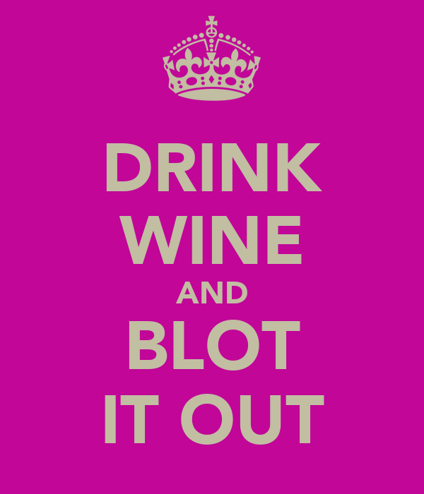 DRINK WINE AND BLOT IT OUT