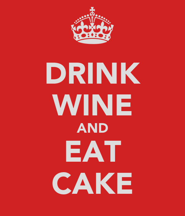 DRINK WINE AND EAT CAKE