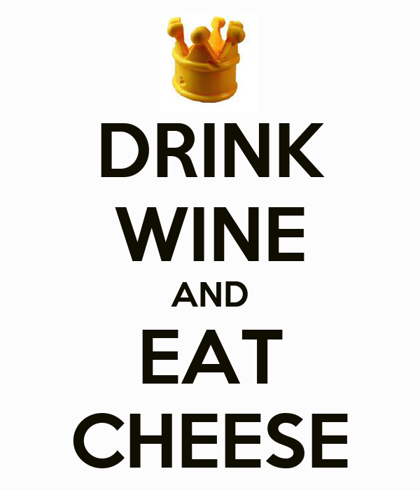 DRINK WINE AND EAT CHEESE