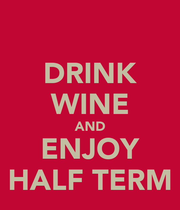 DRINK WINE AND ENJOY HALF TERM