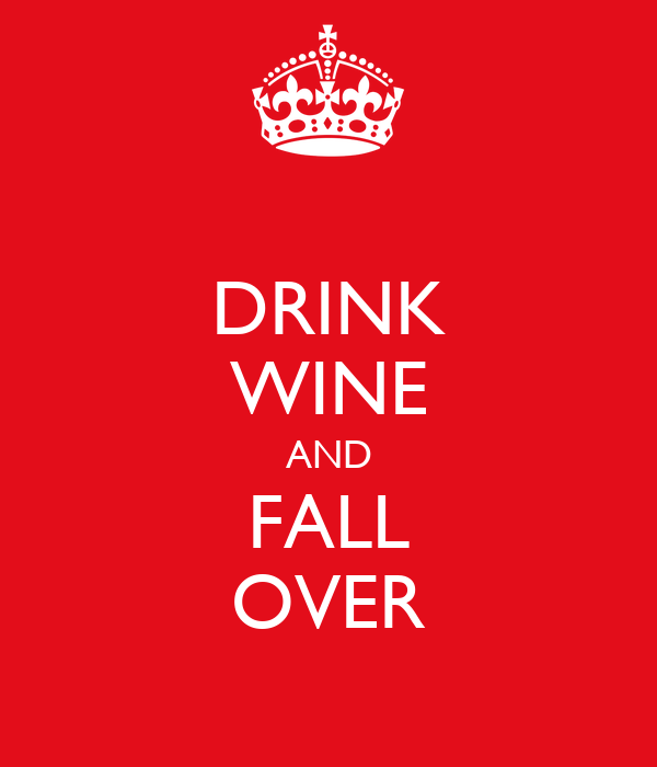 DRINK WINE AND FALL OVER