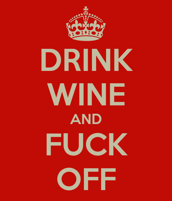DRINK WINE AND FUCK OFF