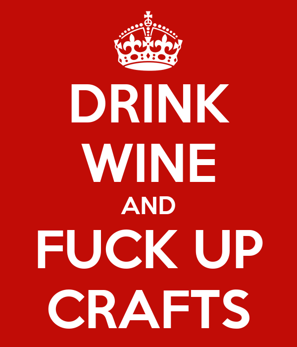 DRINK WINE AND FUCK UP CRAFTS