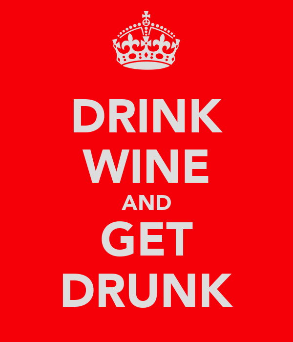 DRINK WINE AND GET DRUNK