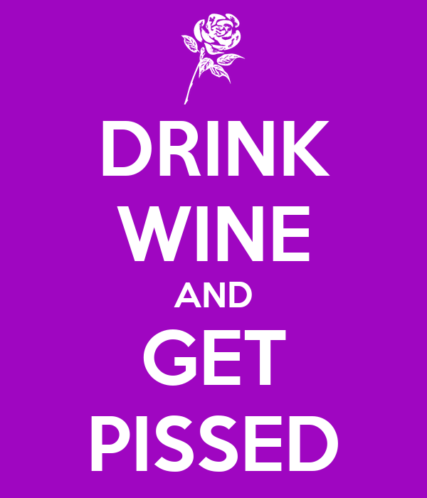 DRINK WINE AND GET PISSED