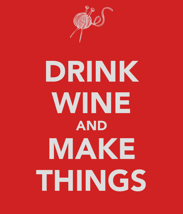 DRINK WINE AND MAKE THINGS