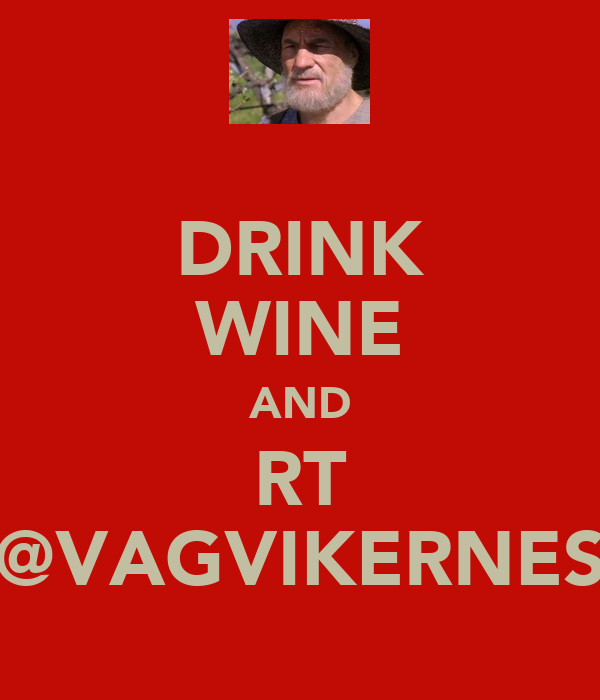 DRINK WINE AND RT @VAGVIKERNES