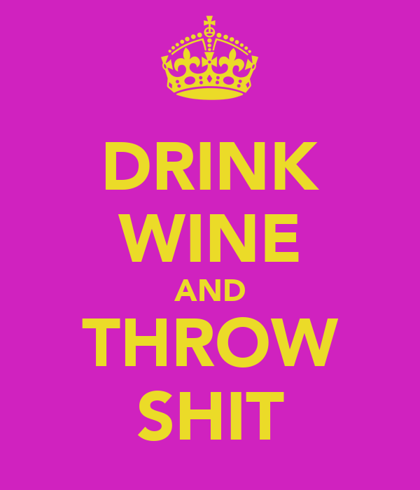 DRINK WINE AND THROW SHIT