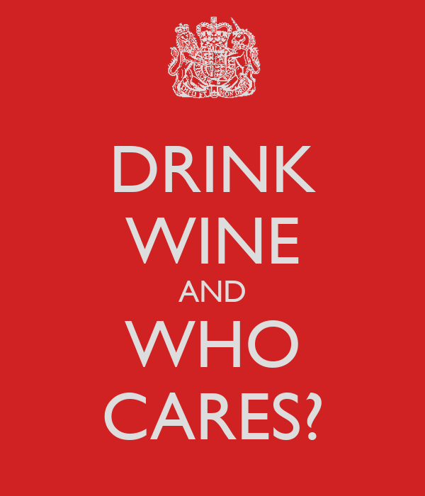 DRINK WINE AND WHO CARES?