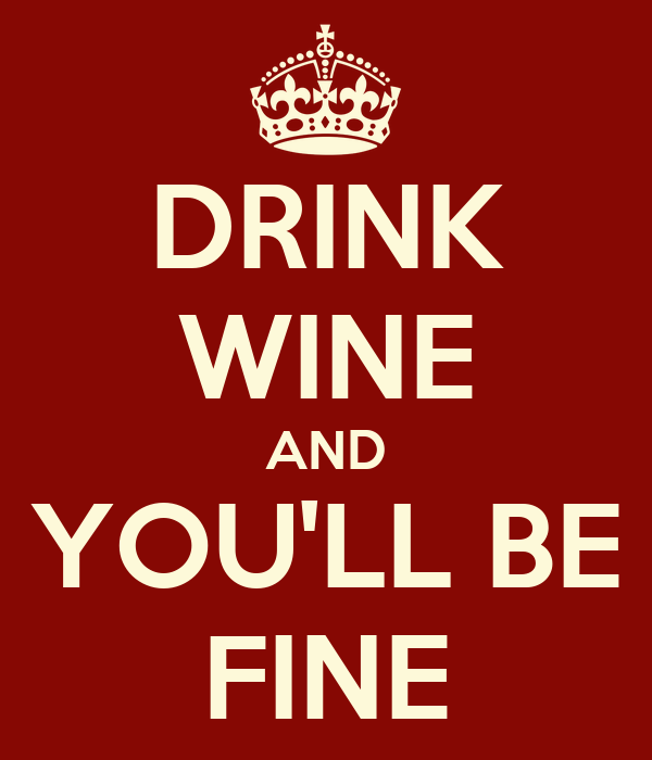 DRINK WINE AND YOU'LL BE FINE