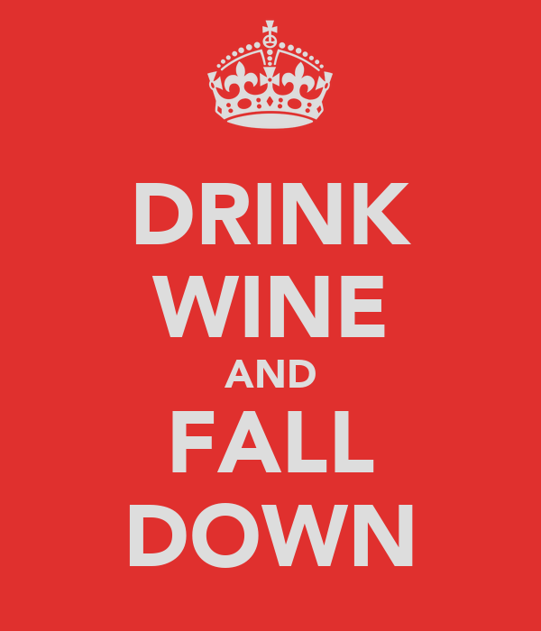 DRINK WINE AND FALL DOWN