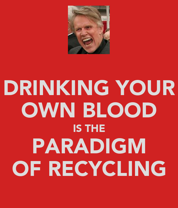 DRINKING YOUR OWN BLOOD IS THE PARADIGM OF RECYCLING