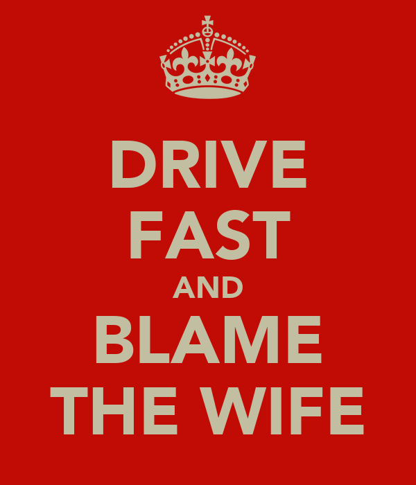 DRIVE FAST AND BLAME THE WIFE