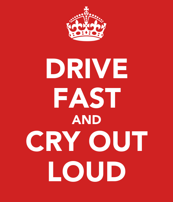 DRIVE FAST AND CRY OUT LOUD