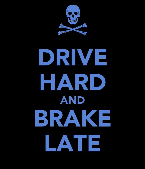 DRIVE HARD AND BRAKE LATE