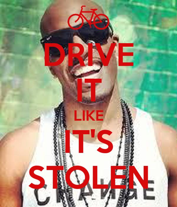 DRIVE IT LIKE IT'S STOLEN
