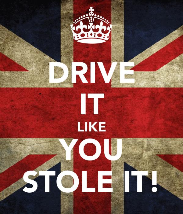 DRIVE IT LIKE YOU STOLE IT!