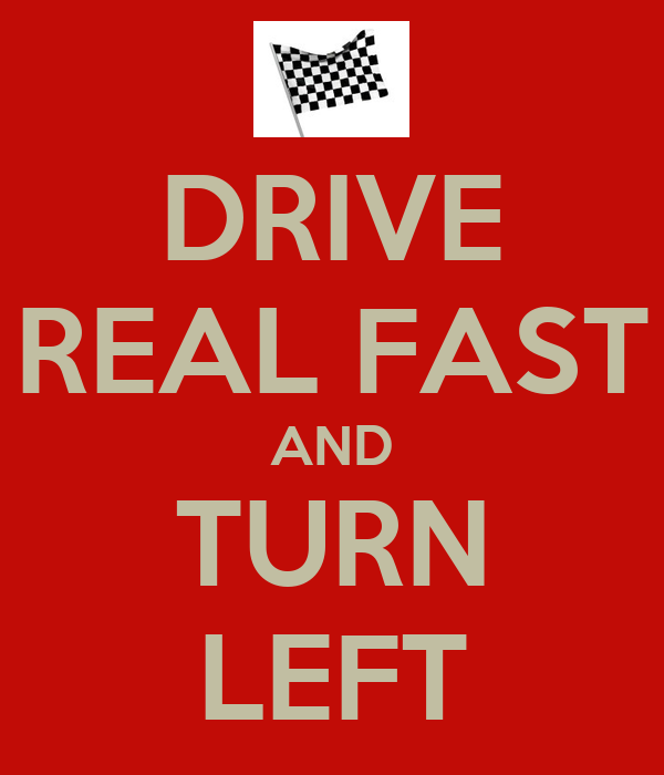 DRIVE REAL FAST AND TURN LEFT