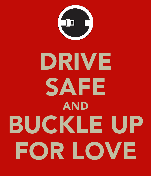 DRIVE SAFE AND BUCKLE UP FOR LOVE