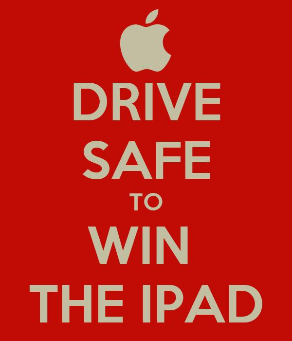 DRIVE SAFE TO WIN  THE IPAD