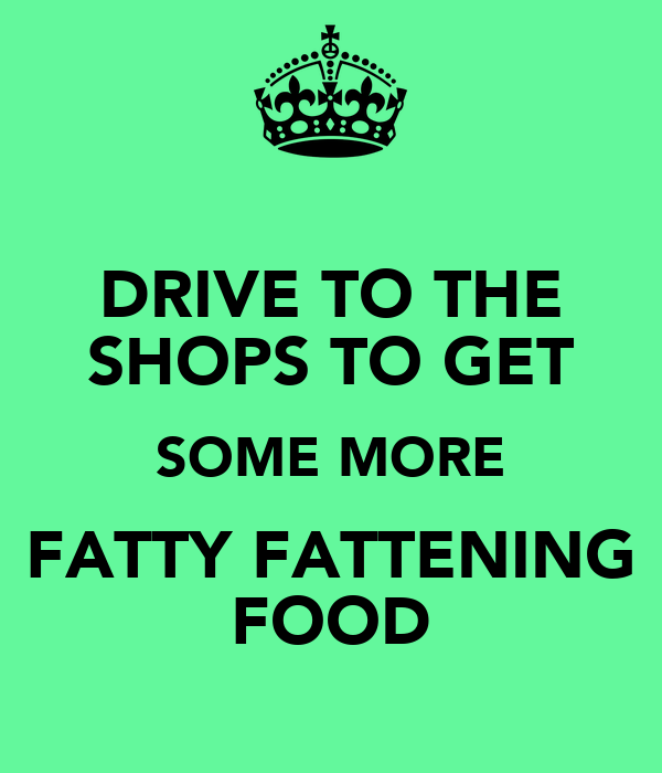 DRIVE TO THE SHOPS TO GET SOME MORE FATTY FATTENING FOOD