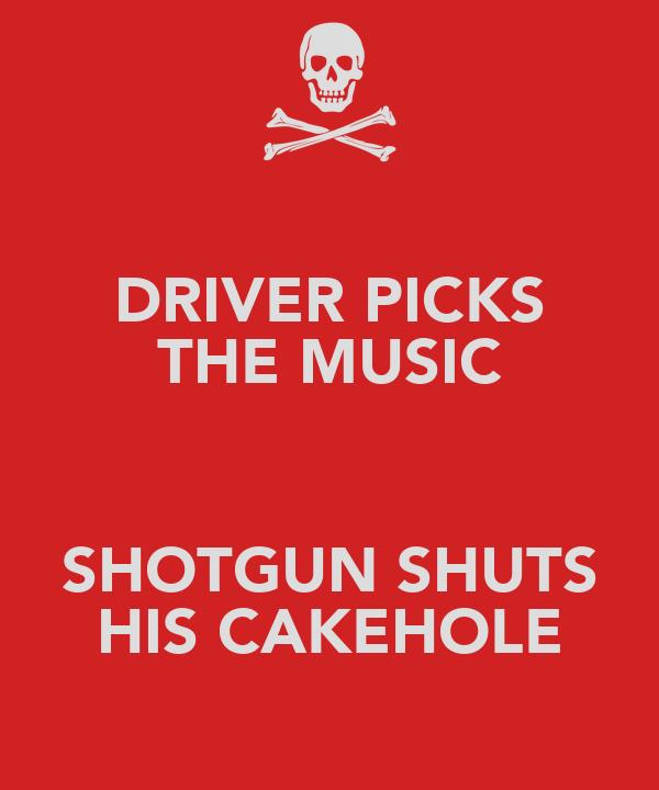 DRIVER PICKS THE MUSIC  SHOTGUN SHUTS HIS CAKEHOLE