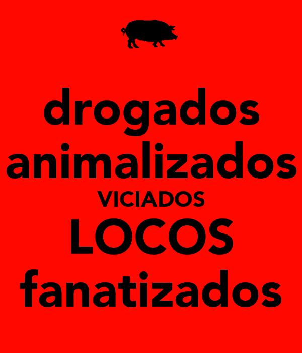 drogados animalizados VICIADOS LOCOS fanatizados