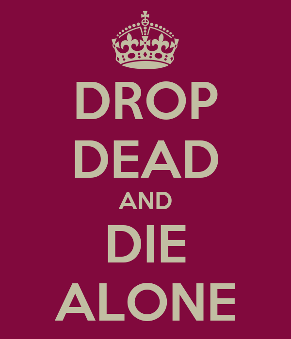 DROP DEAD AND DIE ALONE