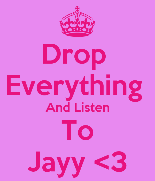Drop  Everything  And Listen To Jayy <3