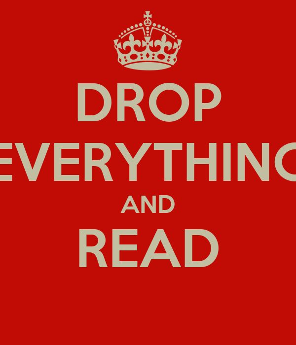 DROP EVERYTHING AND READ