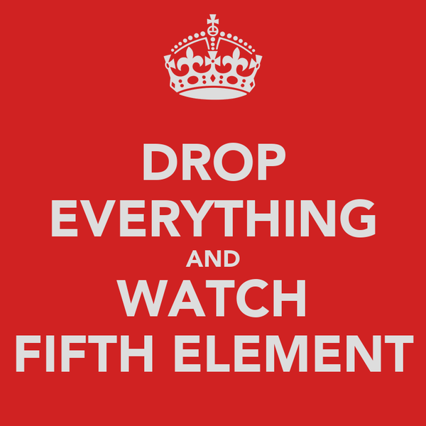 DROP EVERYTHING AND WATCH FIFTH ELEMENT
