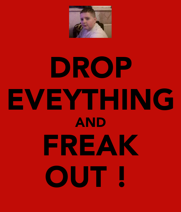 DROP EVEYTHING AND FREAK OUT !