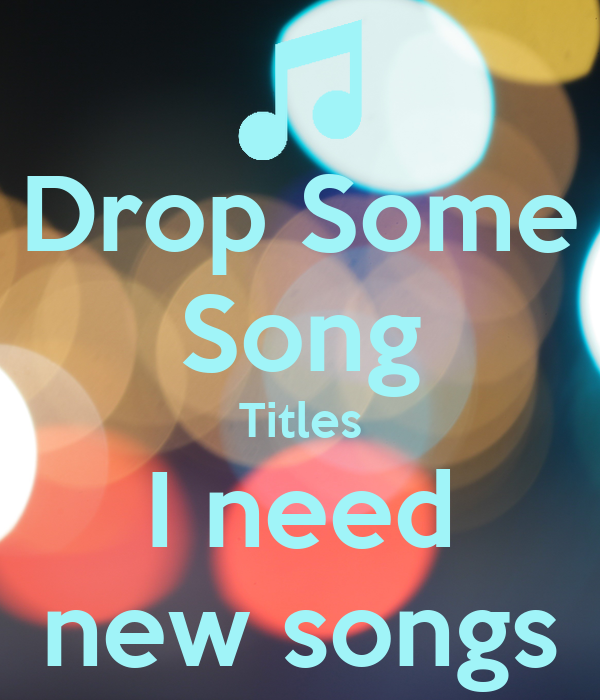 Drop Some Song Titles I need new songs