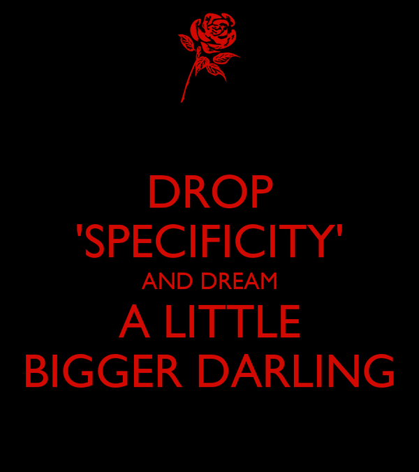 DROP 'SPECIFICITY' AND DREAM A LITTLE BIGGER DARLING
