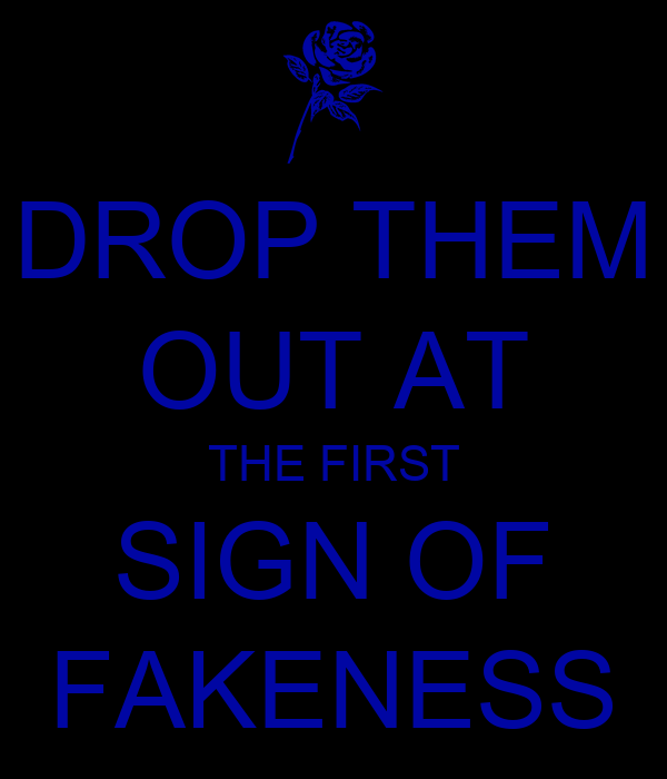 DROP THEM OUT AT THE FIRST SIGN OF FAKENESS