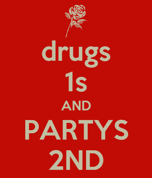 drugs 1s AND PARTYS 2ND