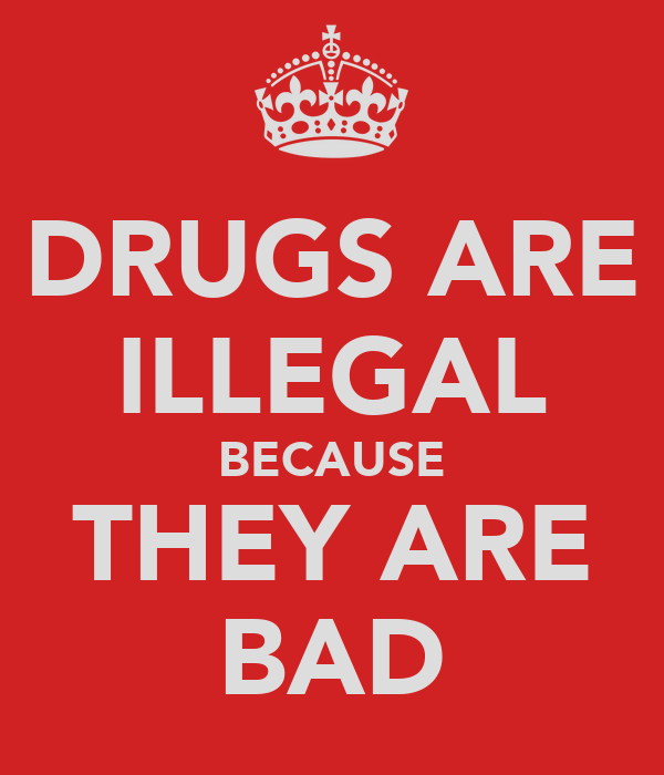 DRUGS ARE ILLEGAL BECAUSE THEY ARE BAD