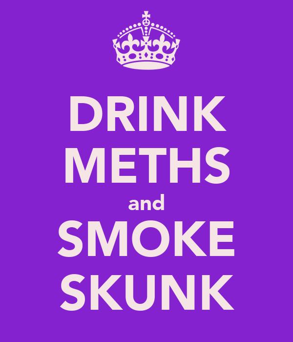 DRINK METHS and SMOKE SKUNK
