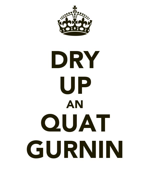 DRY UP AN QUAT GURNIN