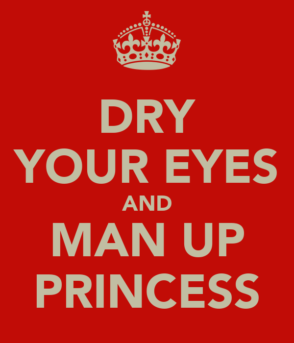 DRY YOUR EYES AND MAN UP PRINCESS